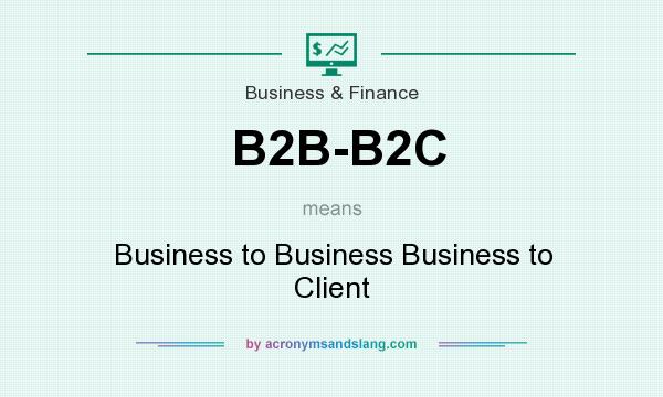 What does B2B-B2C mean? It stands for Business to Business Business to Client