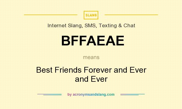 What does BFFAEAE mean? It stands for Best Friends Forever and Ever and Ever