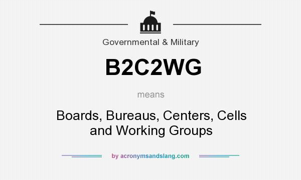What does B2C2WG mean? It stands for Boards, Bureaus, Centers, Cells and Working Groups