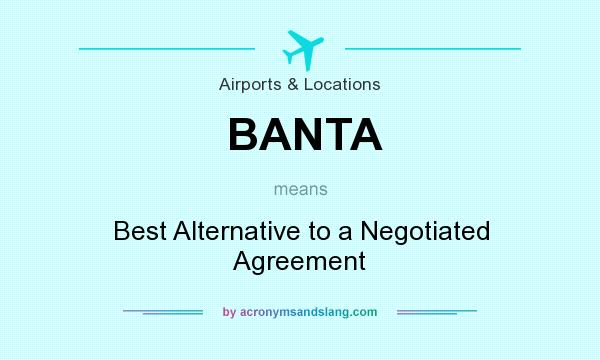 What does BANTA mean? It stands for Best Alternative to a Negotiated Agreement