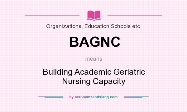 What does BAGNC mean? It stands for Building Academic Geriatric Nursing Capacity