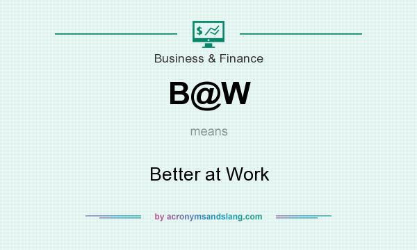 What does B@W mean? It stands for Better at Work