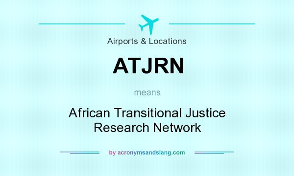 What does ATJRN mean? It stands for African Transitional Justice Research Network