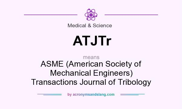 What does ATJTr mean? It stands for ASME (American Society of Mechanical Engineers) Transactions Journal of Tribology