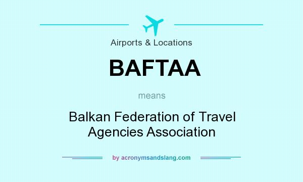 What does BAFTAA mean? It stands for Balkan Federation of Travel Agencies Association