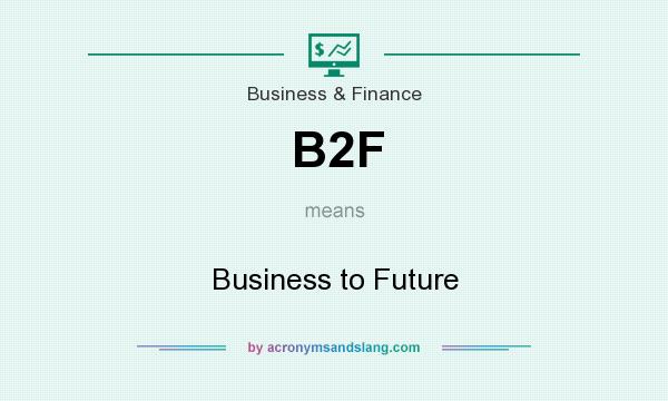 What does B2F mean? It stands for Business to Future