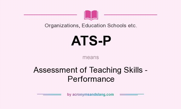 What does ATS-P mean? It stands for Assessment of Teaching Skills - Performance