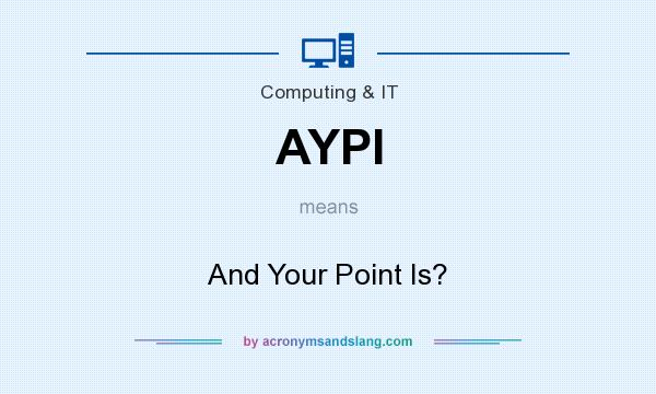 What does AYPI mean? It stands for And Your Point Is?