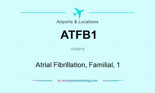 Definition Of ATFB1   ATFB1 Stands For Atrial Fibrillation, Familial, 1. By  AcronymsAndSlang.com