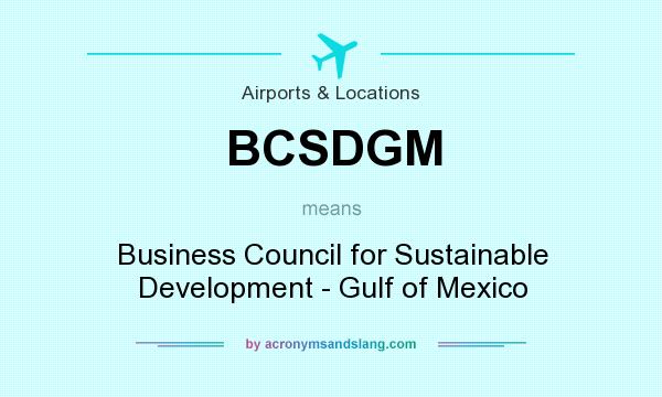 What does BCSDGM mean? It stands for Business Council for Sustainable Development - Gulf of Mexico