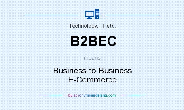 What does B2BEC mean? It stands for Business-to-Business E-Commerce