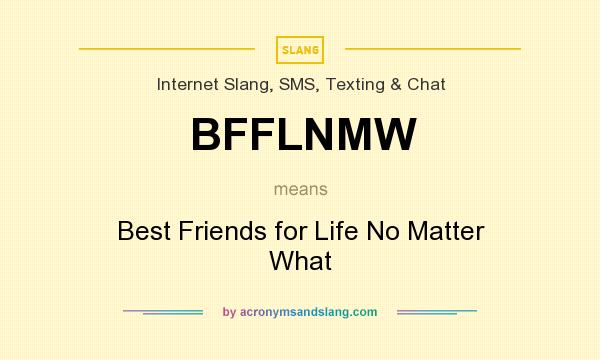 What does BFFLNMW mean? It stands for Best Friends for Life No Matter What