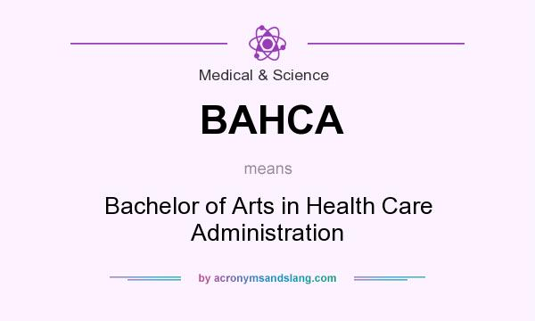 What does BAHCA mean? It stands for Bachelor of Arts in Health Care Administration