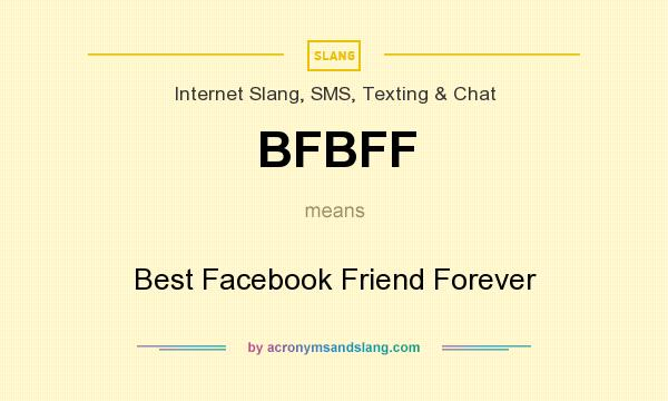 What does BFBFF mean? It stands for Best Facebook Friend Forever