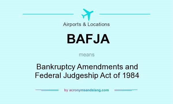 What does BAFJA mean? It stands for Bankruptcy Amendments and Federal Judgeship Act of 1984