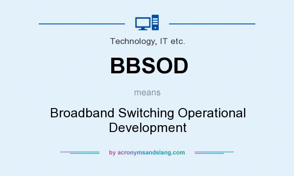 What does BBSOD mean? It stands for Broadband Switching Operational Development