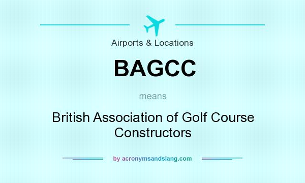 What does BAGCC mean? It stands for British Association of Golf Course Constructors