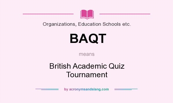 What does BAQT mean? It stands for British Academic Quiz Tournament