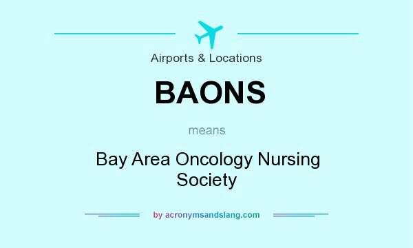 What does BAONS mean? It stands for Bay Area Oncology Nursing Society