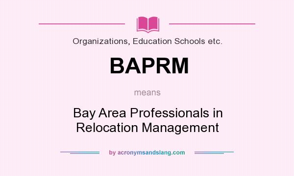 What does BAPRM mean? It stands for Bay Area Professionals in Relocation Management