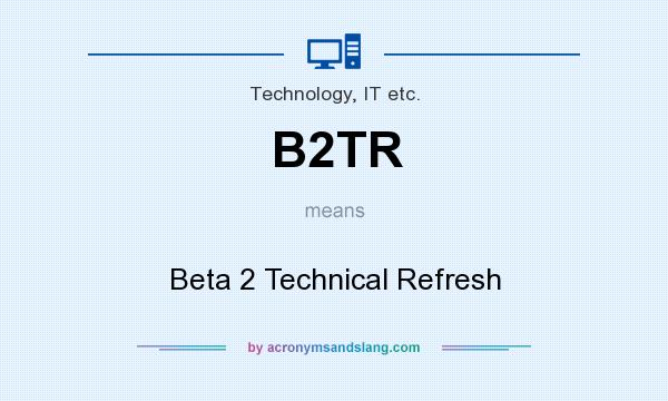 What does B2TR mean? It stands for Beta 2 Technical Refresh