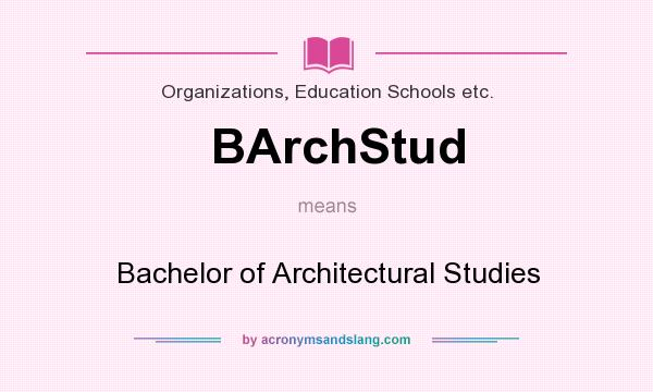 What does BArchStud mean? It stands for Bachelor of Architectural Studies