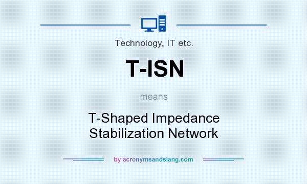 What does T-ISN mean? It stands for T-Shaped Impedance Stabilization Network