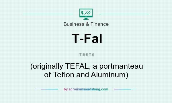 What does T-Fal mean? It stands for (originally TEFAL, a portmanteau of Teflon and Aluminum)