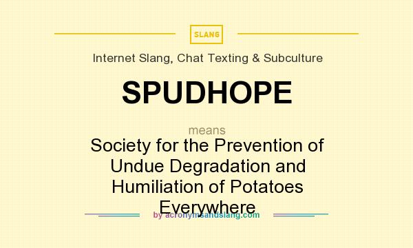 What does SPUDHOPE mean? It stands for Society for the Prevention of Undue Degradation and Humiliation of Potatoes Everywhere