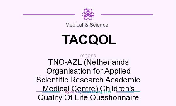 What does TACQOL mean? It stands for TNO-AZL (Netherlands Organisation for Applied Scientific Research Academic Medical Centre) Children`s Quality Of Life Questionnaire
