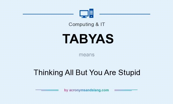 What does TABYAS mean? It stands for Thinking All But You Are Stupid