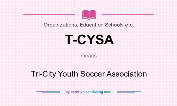 What does T-CYSA mean? It stands for Tri-City Youth Soccer Association