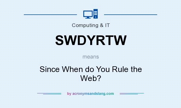 What does SWDYRTW mean? It stands for Since When do You Rule the Web?