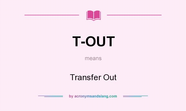 What does T-OUT mean? It stands for Transfer Out