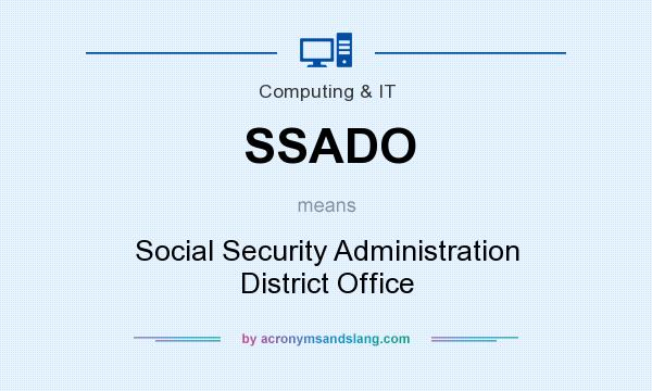 What does SSADO mean? It stands for Social Security Administration District Office