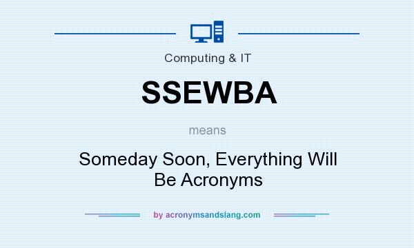 What does SSEWBA mean? It stands for Someday Soon, Everything Will Be Acronyms