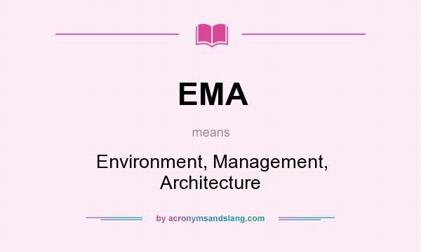 What does EMA mean? It stands for Environment, Management, Architecture