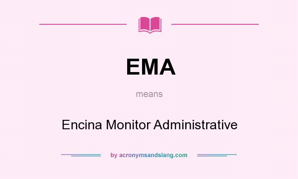 What does EMA mean? It stands for Encina Monitor Administrative