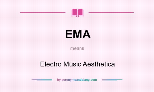 What does EMA mean? It stands for Electro Music Aesthetica