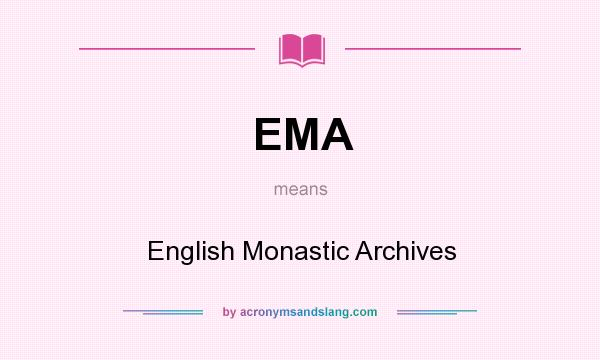 What does EMA mean? It stands for English Monastic Archives