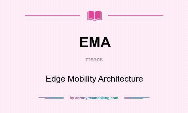 What does EMA mean? It stands for Edge Mobility Architecture