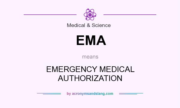 What does EMA mean? It stands for EMERGENCY MEDICAL AUTHORIZATION