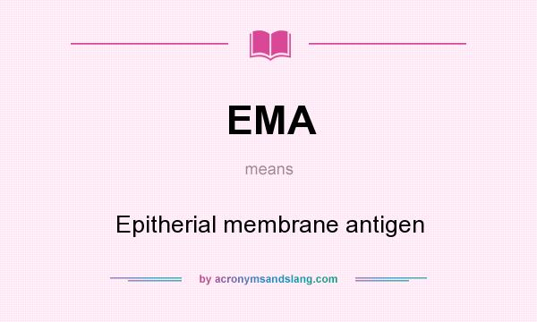 What does EMA mean? It stands for Epitherial membrane antigen