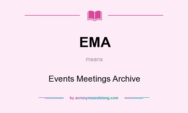 What does EMA mean? It stands for Events Meetings Archive