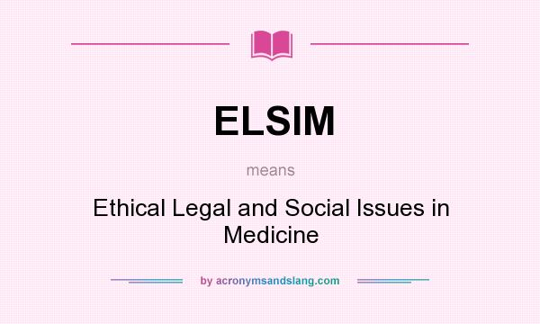 What does ELSIM mean? It stands for Ethical Legal and Social Issues in Medicine