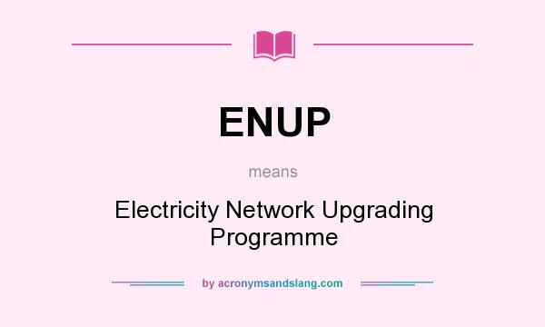 What does ENUP mean? It stands for Electricity Network Upgrading Programme
