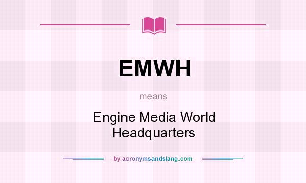 What does EMWH mean? It stands for Engine Media World Headquarters