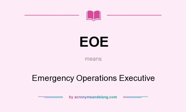 What does EOE mean? It stands for Emergency Operations Executive