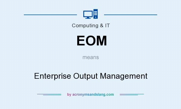 What does EOM mean? It stands for Enterprise Output Management