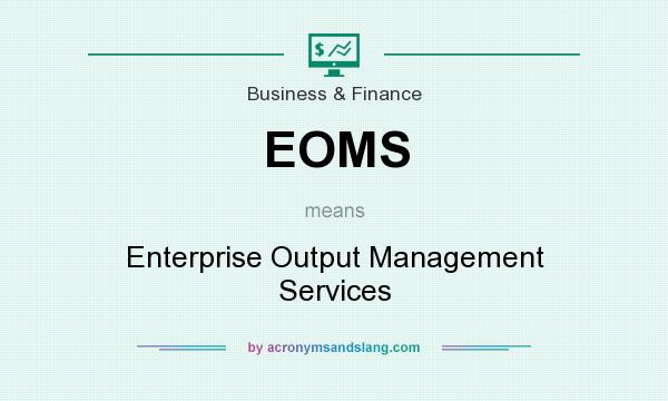 What does EOMS mean? It stands for Enterprise Output Management Services